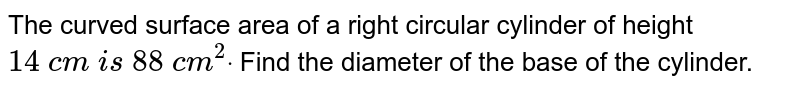 The curved   surface area of a right circular cylinder of height `14\ c m\ i s\ 88\ c m^2dot` Find the   diameter of the base of the cylinder.