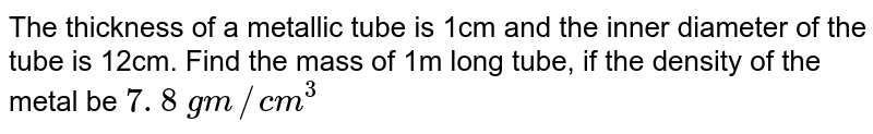 The   thickness of a metallic tube is 1cm and the inner diameter of the tube is   12cm. Find the mass of 1m long tube, if the density of the metal be `7. 8\ gm//c m^3`