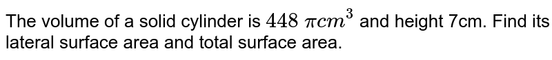 The volume   of a solid cylinder is `448\ pic m^3` and height 7cm. Find its lateral surface area and total surface area.