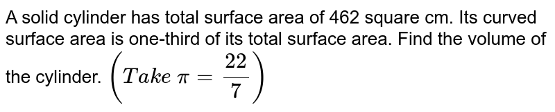 A solid   cylinder has total surface area of 462 square cm. Its curved surface area is   one-third of its total surface area. Find the volume of the cylinder. `(T a k e\ pi=(22)/7)`