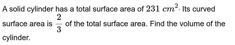 A solid   cylinder has a total surface area of `231\ c m^2dot` Its curved   surface area is `2/3` of the total surface area. Find the volume of the cylinder.
