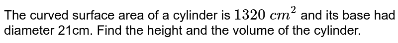 The curved   surface area of a cylinder is `1320\ c m^2` and its base had diameter 21cm. Find the height and the volume of the   cylinder.