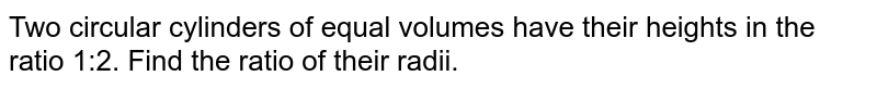 Two   circular cylinders of equal volumes have their heights in the ratio 1:2. Find   the ratio of their radii.