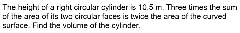 The height   of a right circular cylinder is 10.5 m. Three times the sum of the area of   its two circular faces is twice the area of the curved surface. Find the volume   of the cylinder.