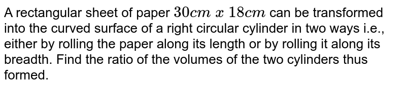 A   rectangular sheet of paper `30 c m\ x\ 18 c m` can be transformed into the curved surface of a right circular cylinder in   two ways i.e., either by rolling the paper along its length or by rolling it   along its breadth. Find the ratio of the volumes of the two cylinders thus   formed.