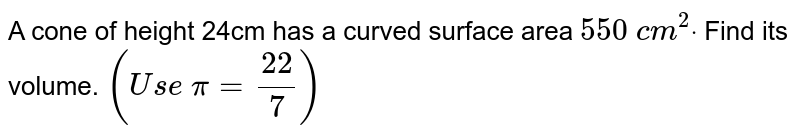 A cone of height 24cm has a curved surface area `550\ c m^2dot` Find   its volume. `(U s e\ pi=(22)/7)`
