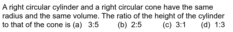 A right circular cylinder and a right circular   cone have the same radius and the same volume. The ratio of the height of the   cylinder to that of the cone is (a) 3:5 (b)   2:5 (c) 3:1   (d) 1:3