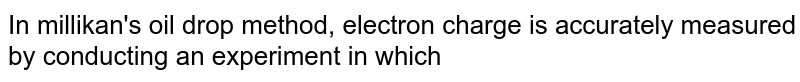 In millikan's oil drop method, electron charge is accurately measured by conducting an experiment in which