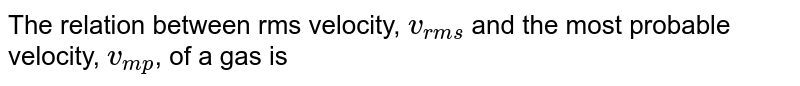 The relation between rms velocity, `v_(rms)` and the most probable velocity, `v_(mp)`, of a gas is