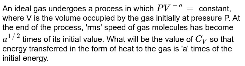 An ideal gas undergoes a process in which `PV^(-a)=` constant, where V is the volume occupied by the gas initially at pressure P. At the end of the process, 'rms' speed of gas molecules has become `a^(1//2)` times of its initial value. What will be the value of `C_(V)` so that energy transferred in the form of heat to the gas is 'a' times of the initial energy.