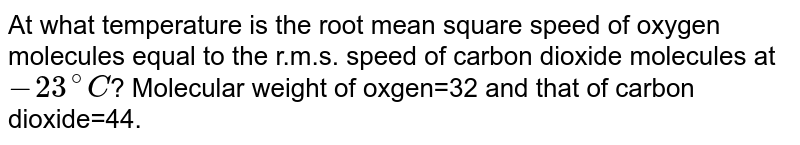 At what temperature is the root mean square speed of oxygen molecules equal to the r.m.s. speed of carbon dioxide molecules at `-23^(@)C`? Molecular weight of oxgen=32 and that of carbon dioxide=44.