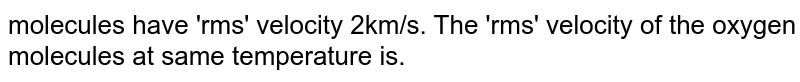 molecules have 'rms' velocity 2km/s. The 'rms' velocity of the oxygen molecules at same temperature is.