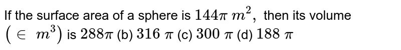 If the   surface area of a sphere is `144pi m^2,` then its   volume `(in m^3)` is `288pi`  (b) `316 pi`  (c)   `300 pi`  (d)   `188 pi`