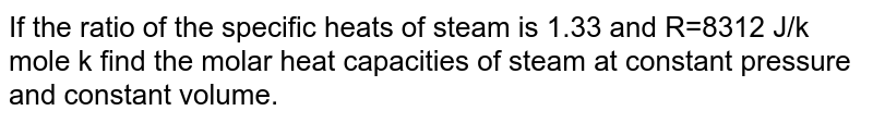 If the ratio of the specific heats of steam is 1.33 and R=8312 J/k mole k find the molar heat capacities of steam at constant pressure and constant volume.