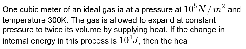 One cubic meter of an ideal gas ia at a pressure at `10^(5)N//m^(2)` and temperature 300K. The gas is allowed to expand at constant pressure to twice its volume by supplying heat. If the change in internal energy in this process is `10^(4)J`, then the heat supplied is