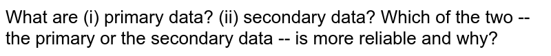 What are (i) primary data? (ii) secondary data? Which of the two -- the primary or the   secondary data -- is more reliable and why?