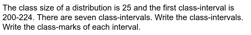 The class   size of a distribution is 25 and the first class-interval is 200-224. There   are seven class-intervals. Write the   class-intervals. Write the   class-marks of each interval.