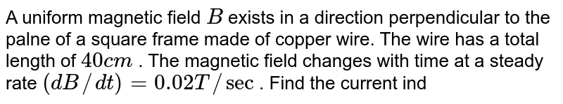 A uniform magnetic field `B` exists in a direction perpendicular to the palne of a square frame made of copper wire. The wire has a total length of `40cm` . The magnetic field changes with time at a steady rate `(dB//dt)=0.02T//sec` . Find the current induced in the frame. Resistance of wire `=I0Omega`