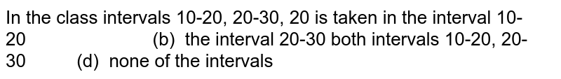 In the   class intervals 10-20, 20-30, 20 is taken in the   interval 10-20   (b) the interval 20-30 both   intervals 10-20, 20-30   (d) none of the intervals