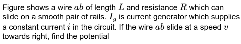 """Figure shows a wire `ab` of length `L` and resistance `R` which can slide on a smooth pair of rails. `I_(g)` is current generator which supplies a constant current `i` in the circuit. If the wire `ab` slide at a speed `v` towards right, find the potential difference below `a` and `b` <br> <img src=""""https://d10lpgp6xz60nq.cloudfront.net/physics_images/CPS_V02_C08_S01_049_Q01.png"""" width=""""80%""""> <br> (b) The current generator `I_(g)` show in the figure sends a constant current `i` through the circiut. The wire `ab` has a length `L` and mass `m` and can slide on the smooth horizontal rails connect to `I_(g)` . The entire system lies in a vertical magnetic field `B` . Find the velocity of the wire as a function of time. <br> <img src=""""https://d10lpgp6xz60nq.cloudfront.net/physics_images/CPS_V02_C08_S01_049_Q02.png"""" width=""""80%""""> <br> (c) The system containing the rails and the wire of the previous part is kept vertically in a uniform horizontal magnetic field `B` that is perpendicular to the plane of the rails (figure). If is found that the wire stays in equilibrium. If th ewire `ab` is replaced by another wire of double its mass, how long will lit take in falling through a distance equal to its length? <img src=""""https://d10lpgp6xz60nq.cloudfront.net/physics_images/CPS_V02_C08_S01_049_Q03.png"""" width=""""80%""""> <br> The current generator `I_(g)` shown in figure sends a constant current `i` through the circuit. The wire `cd` is fixed and wire `ab` is made to slide on the smooth, thick rails with a constant velocity `v` toward right. Each of these wires has resistance `r` . Find the current through the wire `cd` . <br> <img src=""""https://d10lpgp6xz60nq.cloudfront.net/physics_images/CPS_V02_C08_S01_049_Q04.png"""" width=""""80%"""">"""