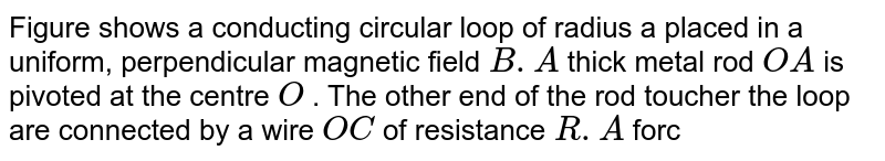 """Figure shows a conducting circular loop of radius a placed in a uniform, perpendicular magnetic field `B.A` thick metal rod `OA` is pivoted at the centre `O` . The other end of the rod toucher the loop are connected by a wire `OC` of resistance `R.A` force is applied at the middle point of the rod `OA` perpendicularly, so that the rod rotates clockwise at a uniform angular velocity `omega` . Find the force. <br> (b) Consider the situation shown in the figure of the previous problem. Suppose the wire connecting `O` and `C` has zero resistance but the circular loop has a resistance `R` uniformly distributed along its lenght. The rod `OA` is made to rotate with a uniform angular speed `omega` as shown in the figure. Find the current in the rod when `angleAOC=90^(@)` . <img src=""""https://d10lpgp6xz60nq.cloudfront.net/physics_images/CPS_V02_C08_S01_058_Q01.png"""" width=""""80%"""">"""
