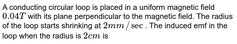 A conducting circular loop is placed in a uniform magnetic field `0.04T` with its plane perpendicular to the magnetic field. The radius of the loop starts shrinking at `2mm//sec` . The induced emf in the loop when the radius is `2cm` is
