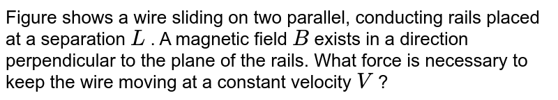 """Figure shows a wire sliding on two parallel, conducting rails placed at a separation `L` . A magnetic field `B` exists in a direction perpendicular to the plane of the rails. What force is necessary to keep the wire moving at a constant velocity `V` ? <br><img src=""""https://d10lpgp6xz60nq.cloudfront.net/physics_images/CPS_V02_C08_E01_054_Q01.png"""" width=""""80%"""">"""