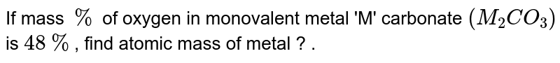 If mass `%` of oxygen in monovalent metal 'M' carbonate `(M_(2)CO_(3))` is `48%`,  find atomic mass of metal ? .