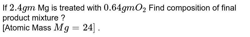 If `2.4gm` Mg is treated with `0.64 gm O_(2)` Find composition of final product mixture ?  <br> [Atomic Mass `Mg = 24]` .