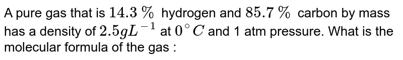A pure gas that is `14.3%` hydrogen and `85.7%` carbon by mass has a density of `2.5g L^(-1)` at `0^(@)C` and 1 atm pressure. What is the molecular formula of the gas :