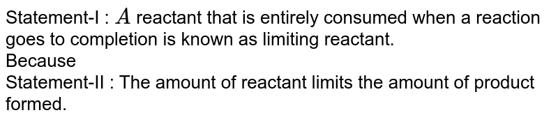 Statement-I : `A` reactant that is entirely consumed when a reaction goes to completion is known as limiting reactant. <br> Because <br> Statement-II : The amount of reactant limits the amount of product formed.
