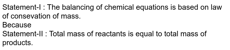 Statement-I : The balancing of chemical equations is based on law of consevation of mass. <br> Because <br> Statement-II : Total mass of reactants is equal to total mass of products.