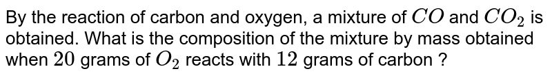By the reaction of carbon and oxygen, a mixture of `CO` and `CO_(2)` is obtained. What is the composition of the mixture by mass obtained when `20` grams of `O_(2)` reacts with `12` grams of carbon ?