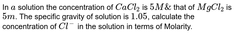 In `a` solution the concentration of `CaCl_(2)` is `5M &` that of `MgCl_(2)` is `5 m`. The specific gravity of solution is `1.05`, calculate the concentration of `Cl^(-)` in the solution in terms of Molarity.