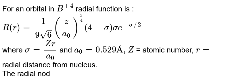 For an orbital in `B^(+4)` radial function is : <br> `R(r ) = (1)/(9sqrt(6))((z)/(a_(0)))^((3)/(4))(4-sigma)sigma e^(-sigma//2` <br> where `sigma = (Zr)/(a_(0))` and `a_(0)=0.529Å,Z` = atomic number, `r=` radial distance from nucleus.  <br> The radial node of orbital is at distance from nucleous.