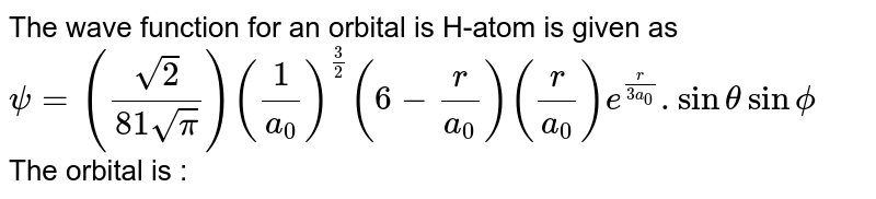 The wave function for an orbital is H-atom is given as  <br> `psi=(sqrt(2)/(81sqrt(pi)))((1)/(a_(0)))^((3)/(2))(6-(r )/(a_(0)))((r )/(a_(0)))e^((r )/(3a_(0))). sinthetasinphi` <br> The orbital is :