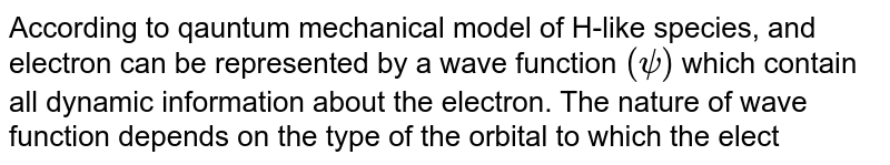According to qauntum mechanical model of H-like species, and electron can be represented by a wave function `(psi)` which contain all dynamic information about the electron. The nature of wave function depends on the type of the orbital to which the electron belongs. For an orbital <br> `psi=[sqrt(2)/(81sqrt(3pi))]((1)/(a_(0)))^(3//2)(27-18sigma+2sigma^(2))e^((sigma)/(3))` <br> Where, `sigma =((Zr)/(a_(0))),r` = radial distance from nucleous, `a_(0)=52.9pm` <br> The orbital could possibly be