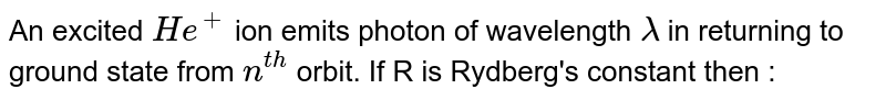 An excited `He^(+)` ion emits photon of wavelength `lambda` in returning to ground state from `n^(th)` orbit. If R is Rydberg's constant then :