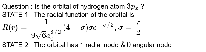 Question : Is the orbital of hydrogen atom `3p_(x)` ?  <br> STATE 1 : The radial function of the orbital is `R(r ) = (1)/(9sqrt(6)a_(0)^(3//2))(4-sigma)sigma e^(-sigma//2),sigma = (r )/(2)`   <br> STATE 2 : The orbital has 1 radial node `& 0` angular node.