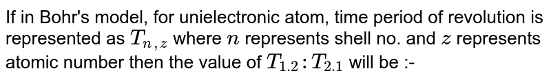 If in Bohr's model, for unielectronic atom, time period of revolution is represented as `T_(n,z)` where `n` represents shell no. and `z` represents atomic number then the value of `T_(1.2) : T_(2.1)` will be  :-
