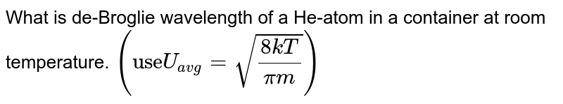 """What is de-Broglie wavelength of a He-atom in a container at room temperature. `(""""use""""U_(avg)=sqrt((8kT)/(pim)))`"""
