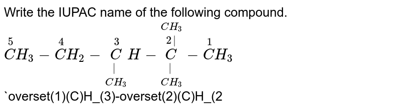 Write the IUPAC name of the following compound. <br> `overset(5)(C)H_(3)-overset(4)(C)H_(2)-underset(CH_(3))underset( )overset(3)(C)H-underset(CH_(3))underset( )overset(CH_(3))overset (2 )(C)-overset(1)(C)H_(3)`  <br> `overset(1)(C)H_(3)-overset(2)(C)H_(2)-overset(3)(C)H_(2)-overset(4)(C)H_(2)-underset(CH_(3))underset(3 )underset(CH-CH_(3))underset(2 )underset(CH-CH_(3))underset(1 )overset(6)(CH)-overset(6)(C)H_(2)-overset(7)(C)H_(2)-overset(8)(C)H_(2)-overset(9)(C)H_(3)`
