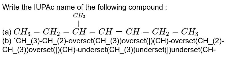 Write the IUPAc name of the following compound :  <br> (a) `CH_(3)-CH_(2)-overset(CH_(3))overset(|)(CH)-CH=CH-CH_(2)-CH_(3)` <br> (b) `CH_(3)-CH_(2)-overset(CH_(3))overset(|)(CH)-overset(CH_(2)-CH_(3))overset(|)(CH)-underset(CH_(3))underset(|)underset(CH-CH_(3))underset(|)underset(CH_(2))underset(|)underset(CH_(2))underset(|)(CH)-CH=overset(CH_(3))overset(|)(C)-CH_(3)`