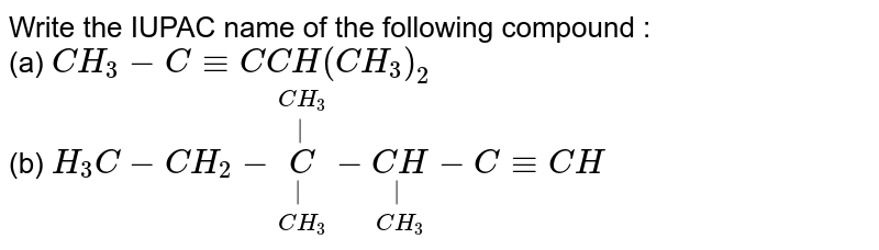 Write the IUPAC name of the following compound : <br> (a) `CH_(3)-C-=C CH(CH_(3))_(2)`  <br> (b) `H_(3)C-CH_(2)-underset(CH_(3))underset(|)overset(CH_(3))overset(|)(C)-underset(CH_(3))underset(|)(CH)-C-=CH`