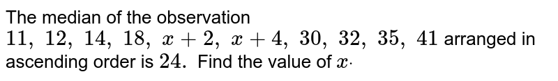 The median   of the observation `11 ,\ 12 ,\ 14 ,\ 18 ,\ x+2,\ x+4,\ 30 ,\ 32 ,\ 35 ,\ 41` arranged in   ascending order is `24.` Find the   value of `xdot`