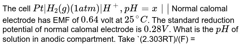 The cell `Pt|H_(2)(g) (1atm)|H^(+), pH = x ||` Normal calomal electrode has EMF of `0.64` volt at `25^(@)C`. The standard reduction potential of normal calomal electrode is `0.28V`. What is the `pH` of solution in anodic compartment. Take `(2.303RT)/(F) = 0.06` at `298K`.