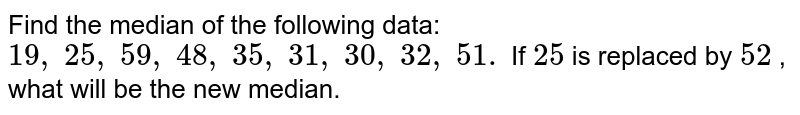 Find the   median of the following data: `19 ,\ 25 ,\ 59 ,\ 48 ,\ 35 ,\ 31 ,\ 30 ,\ 32 ,\ 51.` If `25` is replaced   by `52` , what will   be the new median.