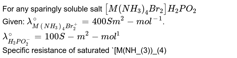 For any sparingly soluble salt `[M(NH_(3))_(4)Br_(2)] H_(2)PO_(2)` <br> Given: `lambda_(M(NH_(3))_(4)Br_(2)^(+))^(@) = 400 Sm^(2) - mol^(-1)`. <br> `lambda_(H_(2)PO_(2)^(-))^(@) = 100 S-m^(2) -mol^(1)` <br> Specific resistance of saturated `[M(NH_(3))_(4)Br_(2)] H_(2)PO_(2)` solution is `200 Omega-cm` <br> If solubility product constant of the above salt is `10^(-x)`. What will be the value of `x`.