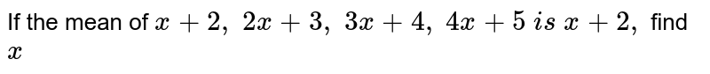 If the mean   of `x+2,\ 2x+3,\ 3x+4,\ 4x+5\ i s\ x+2,` find `x`