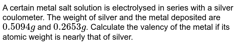 A certain metal salt solution is electrolysed in series with a silver coulometer. The weight of silver and the metal deposited are `0.5094g` and `0.2653g`. Calculate the valency of the metal if its atomic weight is nearly that of silver.
